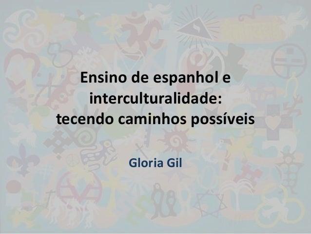 Ensino de espanhol e    interculturalidade:tecendo caminhos possíveis         Gloria Gil