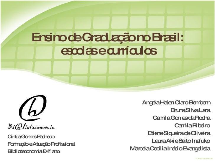 Ensino de Graduação no Brasil: escolas e currículos Angela Halen Claro Bembem Bruna Silva Lara Camila Gomes da Rocha Camil...