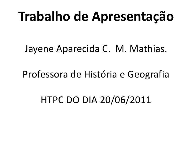 Trabalho de Apresentação  JayeneAparecida C.  M. Mathias.Professora de História e GeografiaHTPC DO DIA 20/06/2011 <br />