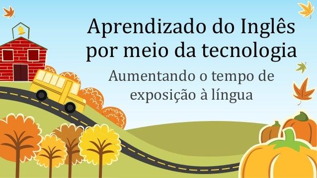 Aprendizado do Inglês por meio da tecnologia Aumentando o tempo de exposição à língua