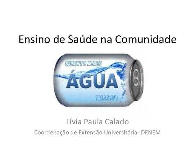 Ensino de Saúde na Comunidade  Lívia Paula Calado  Coordenação de Extensão Universitária- DENEM