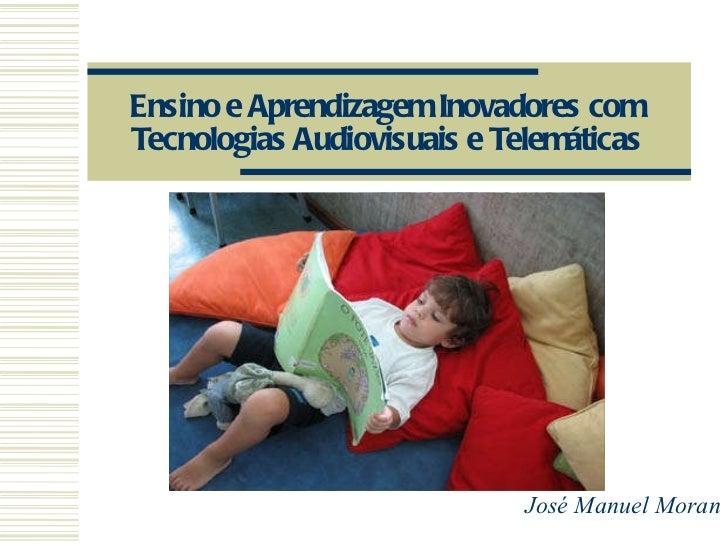 Ensino e Aprendizagem Inovadores com Tecnologias Audiovisuais e Telemáticas José Manuel Moran