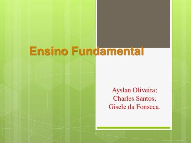 Ensino Fundamental Ayslan Oliveira; Charles Santos; Gisele da Fonseca.
