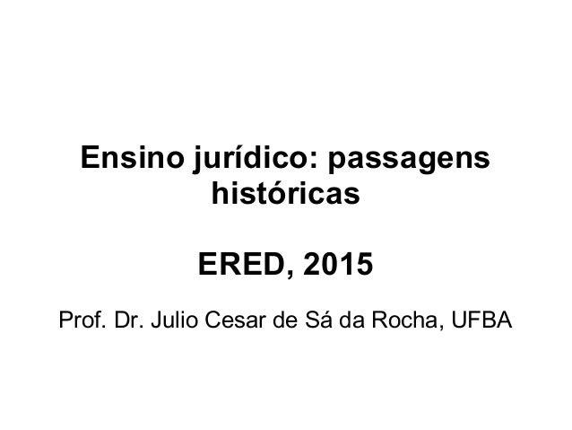 Ensino jurídico: passagens históricas ERED, 2015 Prof. Dr. Julio Cesar de Sá da Rocha, UFBA