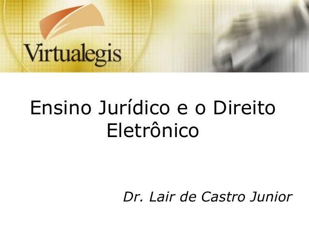 Ensino Jurídico e o Direito Eletrônico Dr. Lair de Castro Junior