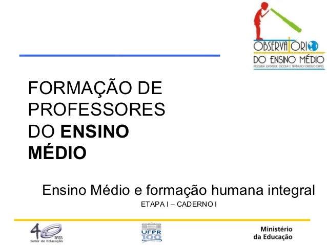 FORMAÇÃO DE  PROFESSORES  DO ENSINO  MÉDIO  Ensino Médio e formação humana integral  ETAPA I – CADERNO I