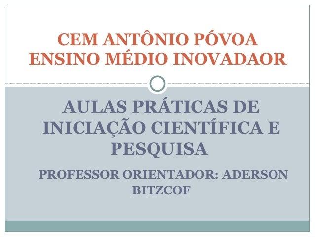 CEM ANTÔNIO PÓVOAENSINO MÉDIO INOVADAOR   AULAS PRÁTICAS DE INICIAÇÃO CIENTÍFICA E       PESQUISAPROFESSOR ORIENTADOR: ADE...