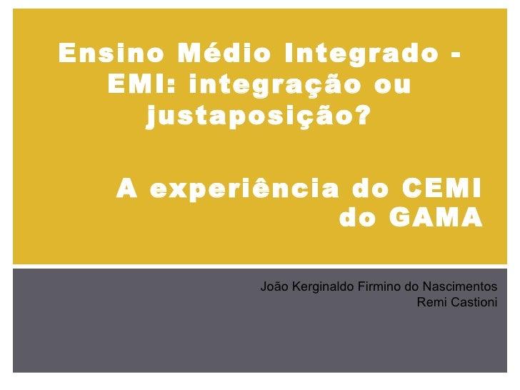 Ensino Médio Integrado - EMI: integração ou justaposição? João Kerginaldo Firmino do Nascimentos Remi Castioni A experiênc...