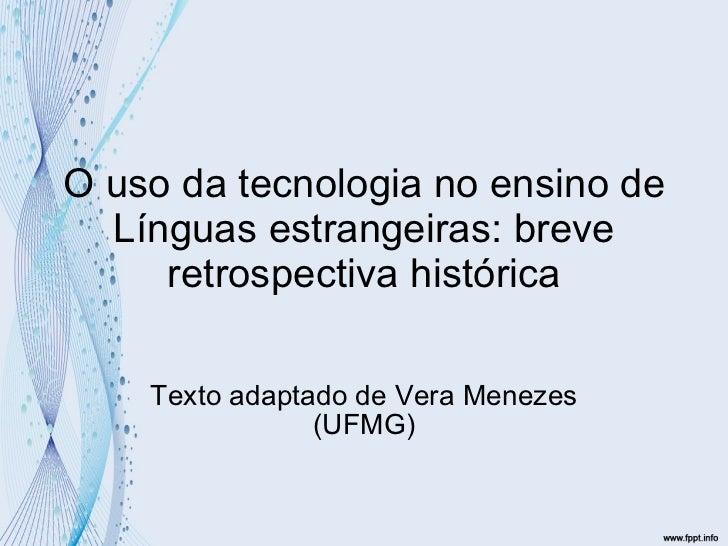 O uso da tecnologia no ensino de Línguas estrangeiras: breve retrospectiva histórica Texto adaptado de Vera Menezes (UFMG)