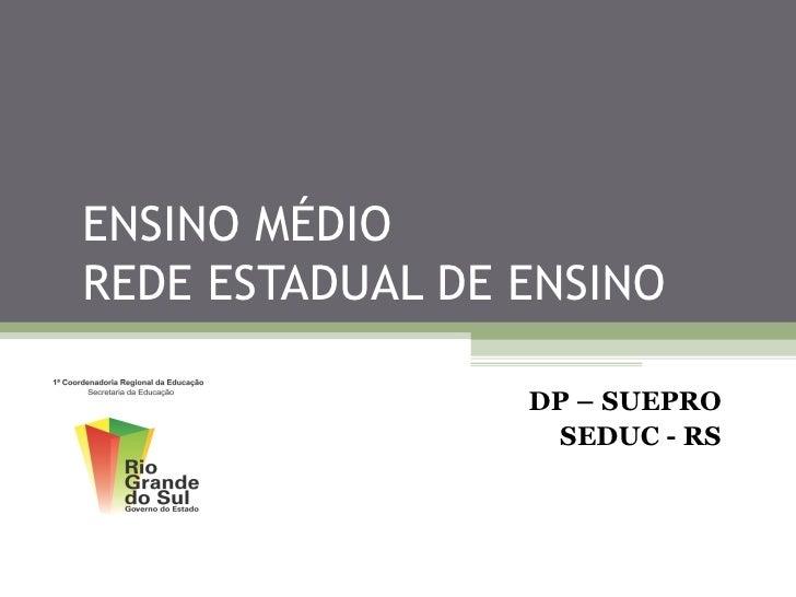 ENSINO MÉDIOREDE ESTADUAL DE ENSINO                 DP – SUEPRO                  SEDUC - RS