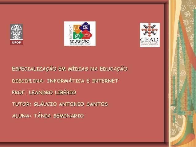 ESPECIALIZAÇÃO EM MÍDIAS NA EDUCAÇÃOESPECIALIZAÇÃO EM MÍDIAS NA EDUCAÇÃO DISCIPLINA: INFORMÁTICA E INTERNETDISCIPLINA: INF...