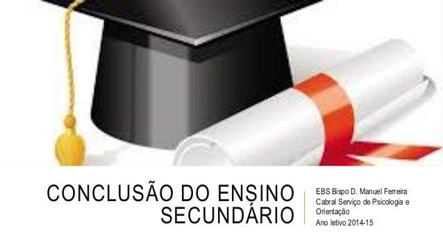 CONCLUSÃO DO ENSINO SECUNDÁRIO EBS Bispo D. Manuel Ferreira Cabral Serviço de Psicologia e Orientação Ano letivo 2014-15