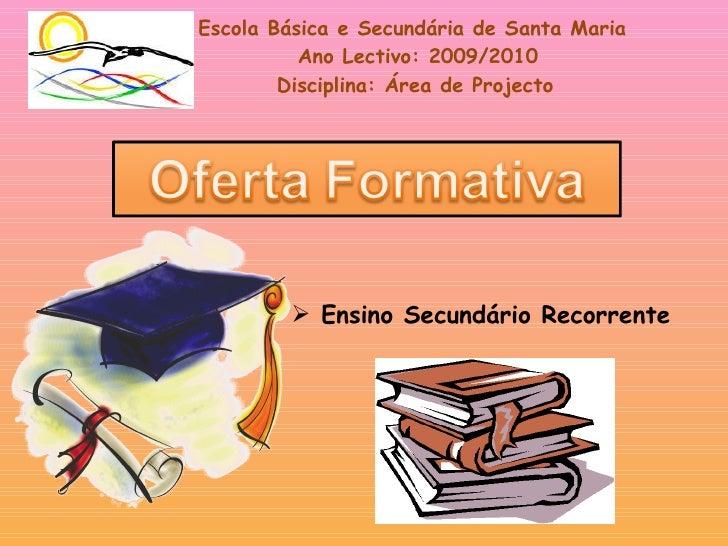 Escola Básica e Secundária de Santa Maria Ano Lectivo: 2009/2010 Disciplina: Área de Projecto <ul><li>Ensino Secundário Re...