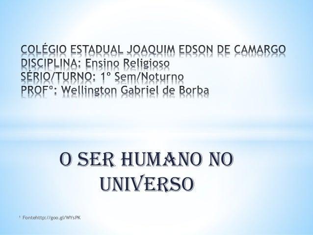 O SER HUMANO NO UNIVERSO ¹ Fontehttp://goo.gl/WYsPK
