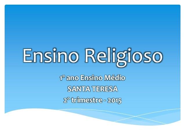 Ensino Religioso 1º ano Ensino Médio SANTA TERESA 2º trimestre - 2015