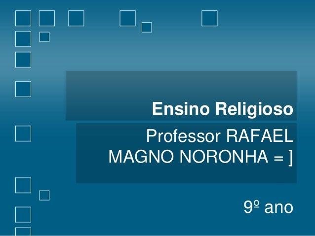 Ensino Religioso  Professor RAFAEL MAGNO NORONHA = ] 9º ano
