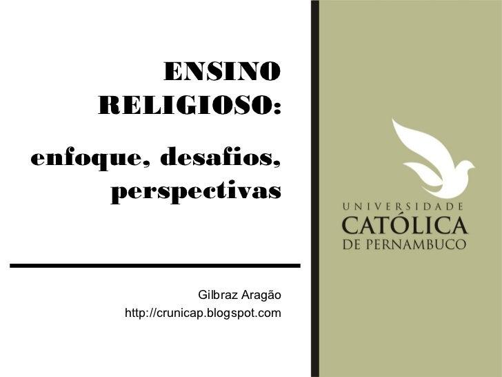 ENSINO    RELIGIOSO:enfoque, desafios,     perspectivas                    Gilbraz Aragão      http://crunicap.blogspot.com