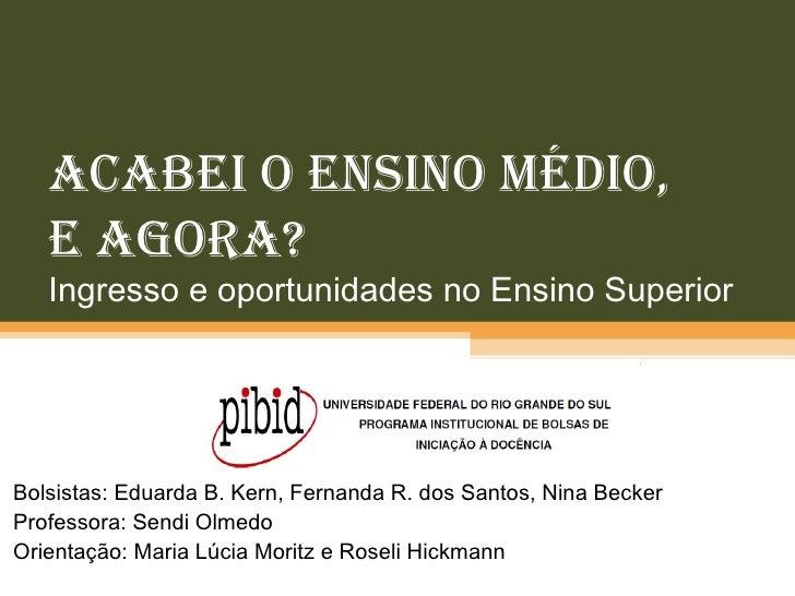 Acabei o Ensino Médio,  e agora? Ingresso e oportunidades no Ensino Superior Bolsistas: Eduarda B. Kern, Fernanda R. dos S...