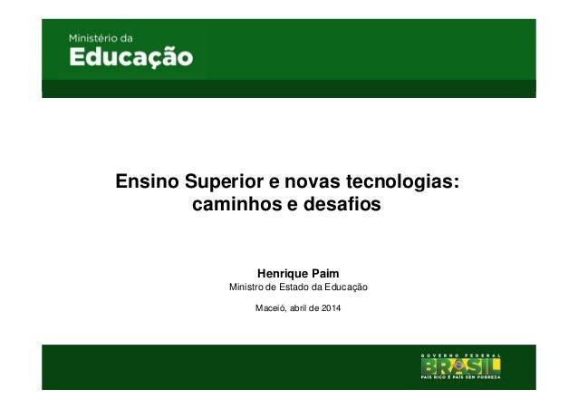 Ensino Superior e novas tecnologias: caminhos e desafios Henrique Paim Ministro de Estado da Educação Maceió, abril de 2014