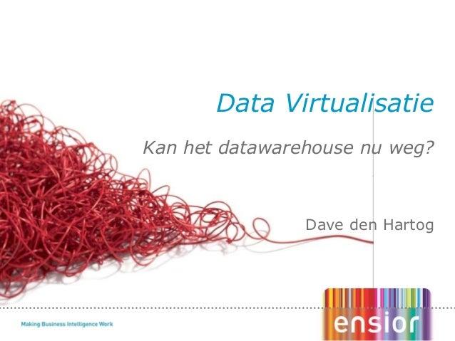 Kan het datawarehouse nu weg? Dave den Hartog Data Virtualisatie