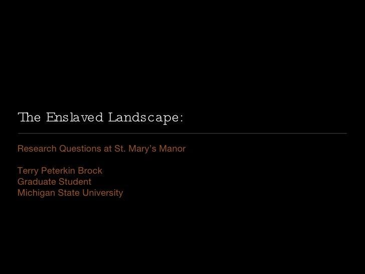 The Enslaved Landscape: <ul><li>Research Questions at St. Mary's Manor </li></ul><ul><li>Terry Peterkin Brock </li></ul><u...
