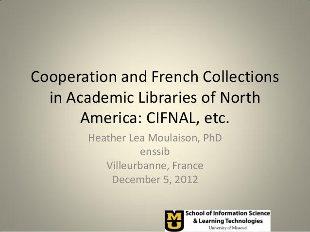 Cooperation and French Collections  in Academic Libraries of North       America: CIFNAL, etc.       Heather Lea Moulaison...
