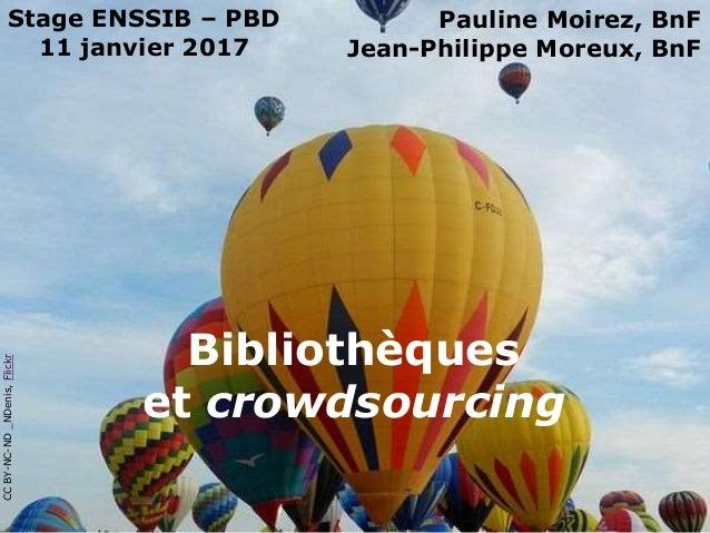 Bibliothèques et crowdsourcing Stage ENSSIB – PBD 11 janvier 2017 Pauline Moirez, BnF Jean-Philippe Moreux, BnF CCBY-NC-ND...