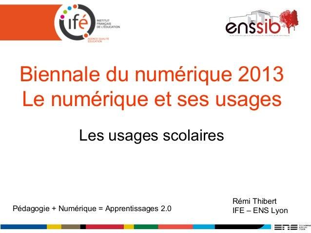 Biennale du numérique 2013 Le numérique et ses usages Les usages scolaires Rémi Thibert IFE – ENS LyonPédagogie + Numériqu...