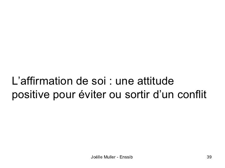 L'affirmation de soi : une attitudepositive pour éviter ou sortir d'un conflit                 Joëlle Muller - Enssib     ...