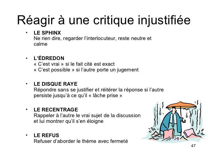 Réagir à une critique injustifiée •   LE SPHINX     Ne rien dire, regarder l'interlocuteur, reste neutre et     calme •   ...