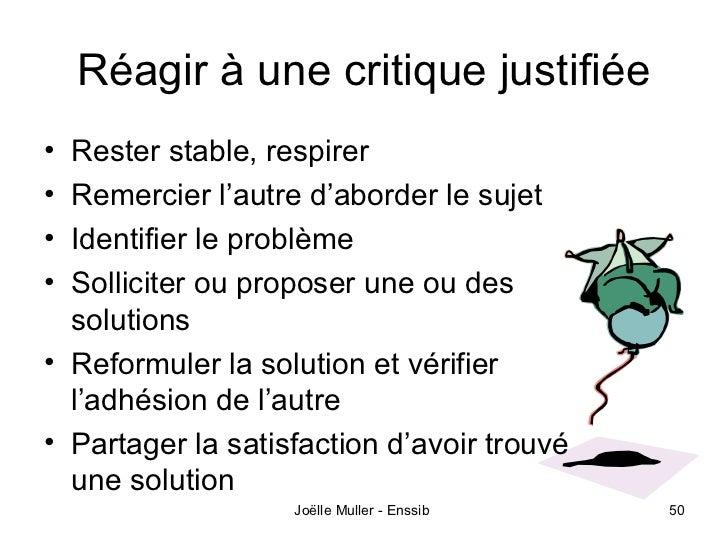 Réagir à une critique justifiée• Rester stable, respirer• Remercier l'autre d'aborder le sujet• Identifier le problème• So...
