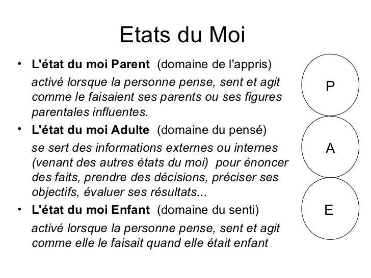 Etats du Moi• Létat du moi Parent (domaine de lappris)  activé lorsque la personne pense, sent et agit   P  comme le faisa...
