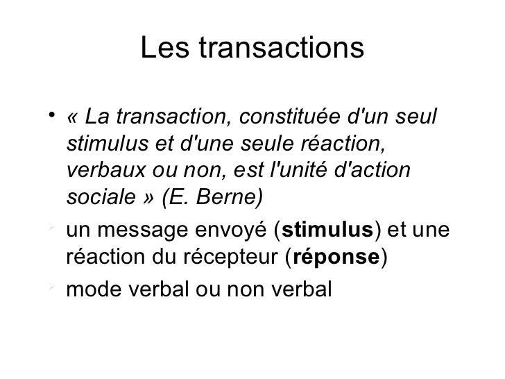 Les transactions• « La transaction, constituée dun seul  stimulus et dune seule réaction,  verbaux ou non, est lunité dact...