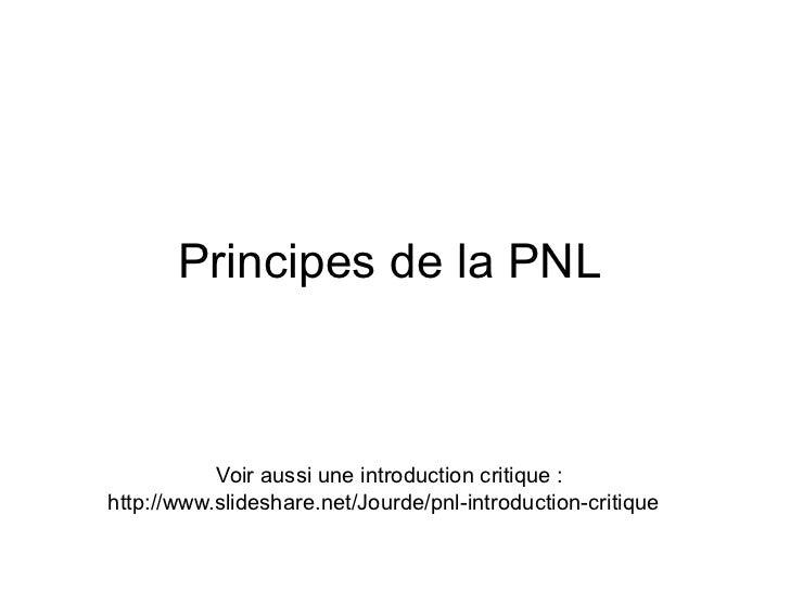 Principes de la PNL           Voir aussi une introduction critique :http://www.slideshare.net/Jourde/pnl-introduction-crit...