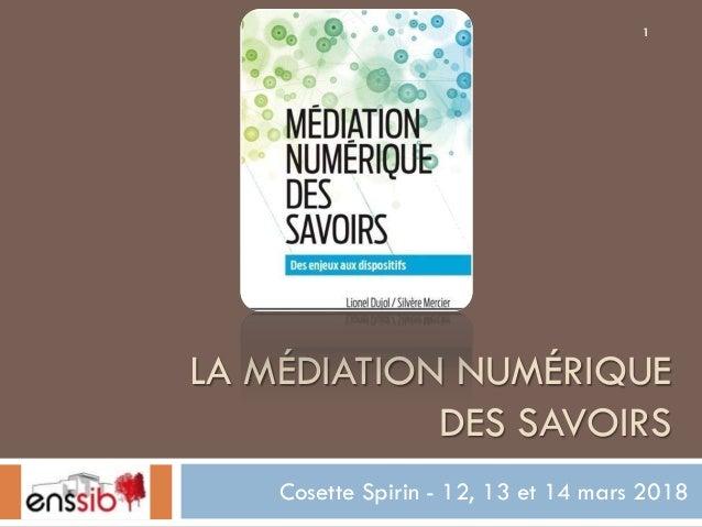 LA MÉDIATION NUMÉRIQUE DES SAVOIRS Cosette Spirin - 12, 13 et 14 mars 2018 1