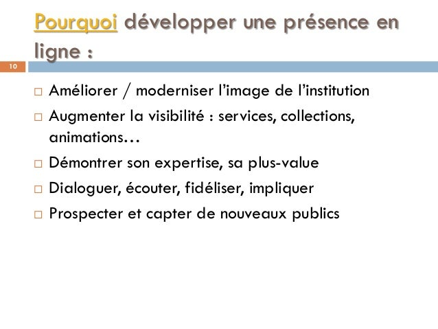 Pourquoi développer une présence en ligne :10  Améliorer / moderniser l'image de l'institution  Augmenter la visibilité ...