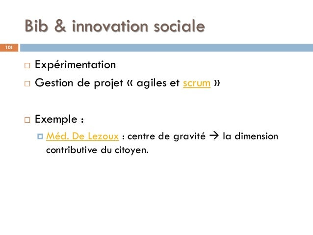 Bib & innovation sociale 101  Expérimentation  Gestion de projet « agiles et scrum »  Exemple :  Méd. De Lezoux : cent...