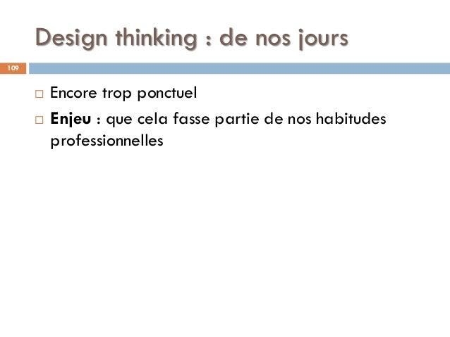 Design thinking : de nos jours 109  Encore trop ponctuel  Enjeu : que cela fasse partie de nos habitudes professionnelles