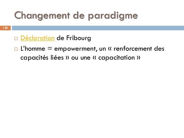 Changement de paradigme 120  Déclaration de Fribourg  L'homme = empowerment, un « renforcement des capacités liées » ou ...
