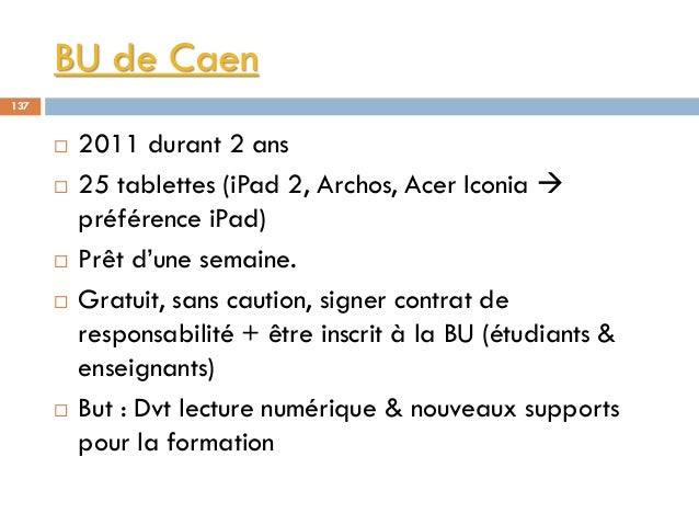 BU de Caen 137  2011 durant 2 ans  25 tablettes (iPad 2, Archos, Acer Iconia  préférence iPad)  Prêt d'une semaine.  ...