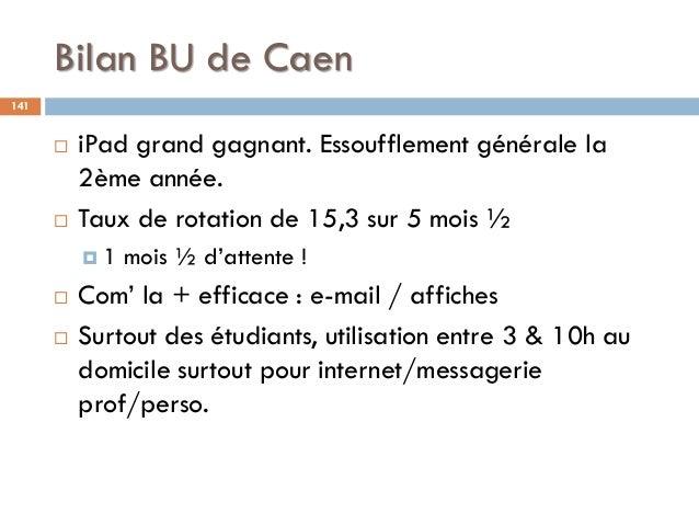 Bilan BU de Caen 141  iPad grand gagnant. Essoufflement générale la 2ème année.  Taux de rotation de 15,3 sur 5 mois ½ ...
