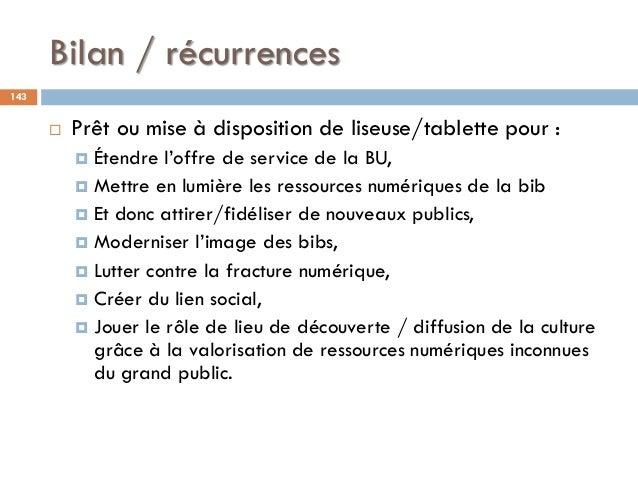 Bilan / récurrences 143  Prêt ou mise à disposition de liseuse/tablette pour :  Étendre l'offre de service de la BU,  M...