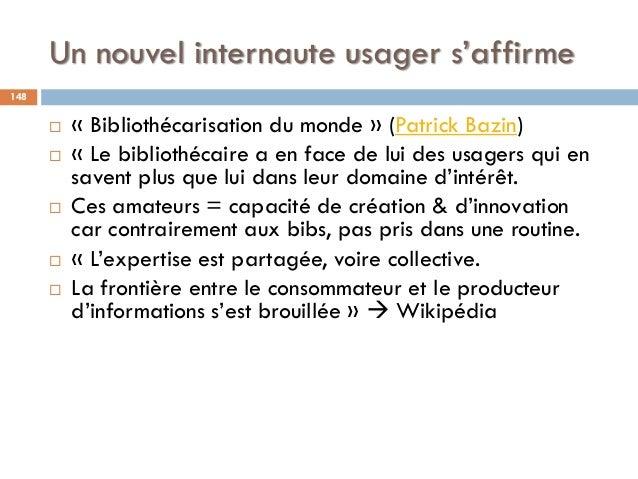 Un nouvel internaute usager s'affirme  « Bibliothécarisation du monde » (Patrick Bazin)  « Le bibliothécaire a en face d...
