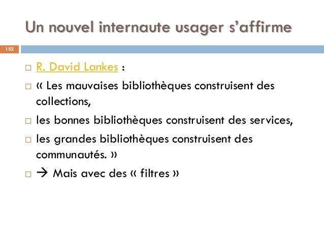 Un nouvel internaute usager s'affirme  R. David Lankes :  « Les mauvaises bibliothèques construisent des collections,  ...