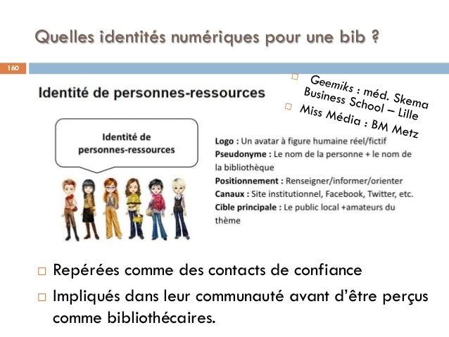 Quelles identités numériques pour une bib ? 160  Repérées comme des contacts de confiance  Impliqués dans leur communaut...