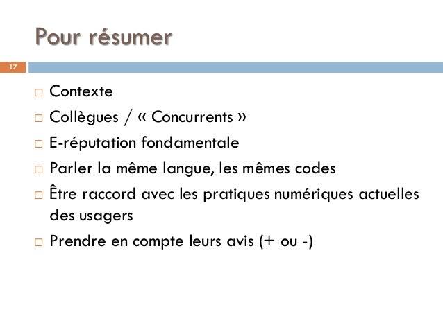Pour résumer  Contexte  Collègues / « Concurrents »  E-réputation fondamentale  Parler la même langue, les mêmes codes...