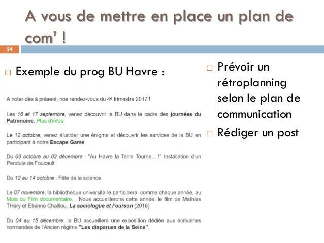 A vous de mettre en place un plan de com' !24  Prévoir un rétroplanning selon le plan de communication  Rédiger un post ...