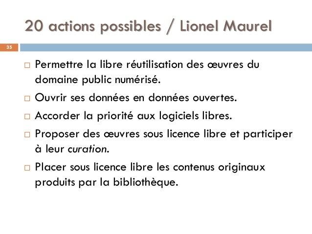 20 actions possibles / Lionel Maurel 35  Permettre la libre réutilisation des œuvres du domaine public numérisé.  Ouvrir...