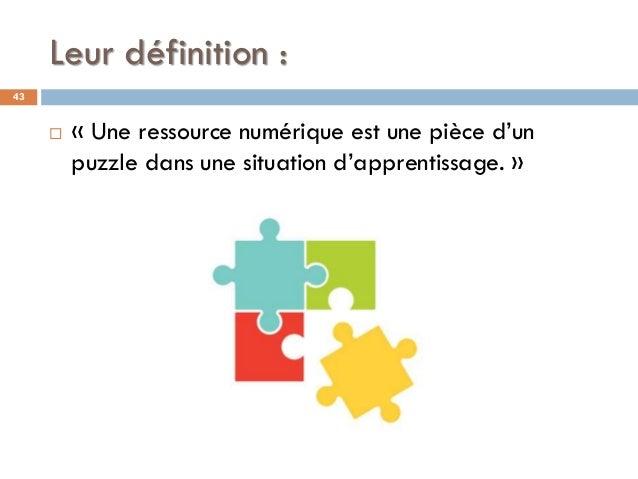 Leur définition : 43  « Une ressource numérique est une pièce d'un puzzle dans une situation d'apprentissage. »