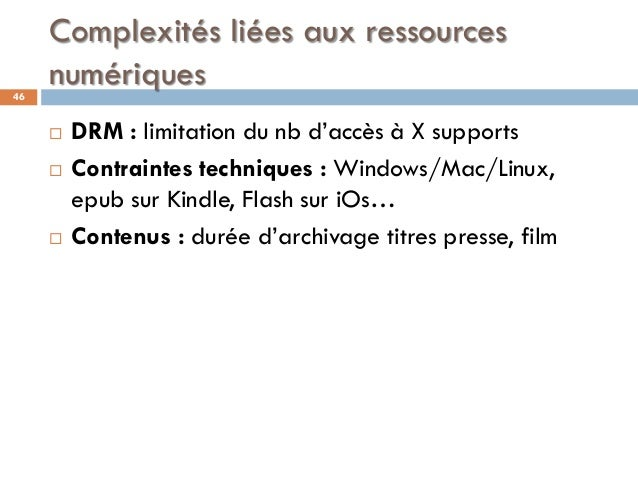 Complexités liées aux ressources numériques46  DRM : limitation du nb d'accès à X supports  Contraintes techniques : Win...